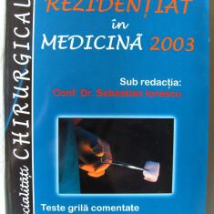 """REZIDENTIAT IN MEDICINA 2003.  Specialitati chirurgicale. Teste grila comentate"", Sub redactia Conf. Dr. Sebastian Ionescu, 2003. Absolut noua"