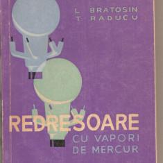 (C3908) REDRESOARE CU VAPORI DE MERCUR DE L. BRATOSIN SI T. RADUCU, EDITURA TEHNICA, BUCURESTI, 1963 - Carti Mecanica