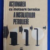 NICOLAE CALOTA - ACTIONAREA CU MOTOARE TERMICE A INSTALATIILOR PETROLIERE - EDITURA TEHNICA - 1988