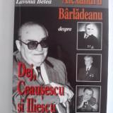 Alexandru Barladeanu despre Dej, Ceausescu si Iliescu - Lavinia Betea / R5P5S - Istorie