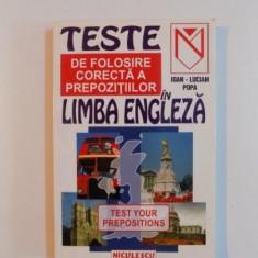 TESTE DE FOLOSIRE CORECTA A PREPOZITIILOR IN LIMBA ENGLEZA, TEST YOUR PREPOSITIONS de IOAN - LUCIAN POPA, 1999